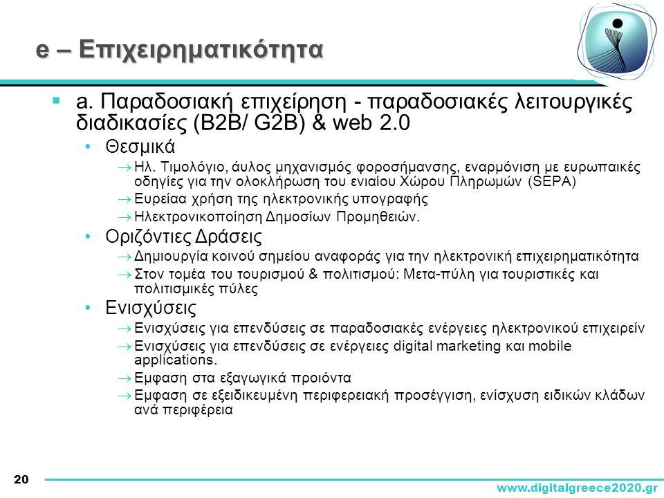 20 www.digitalgreece2020.gr e – Επιχειρηματικότητα  a. Παραδοσιακή επιχείρηση - παραδοσιακές λειτουργικές διαδικασίες (B2B/ G2B) & web 2.0 •Θεσμικά 