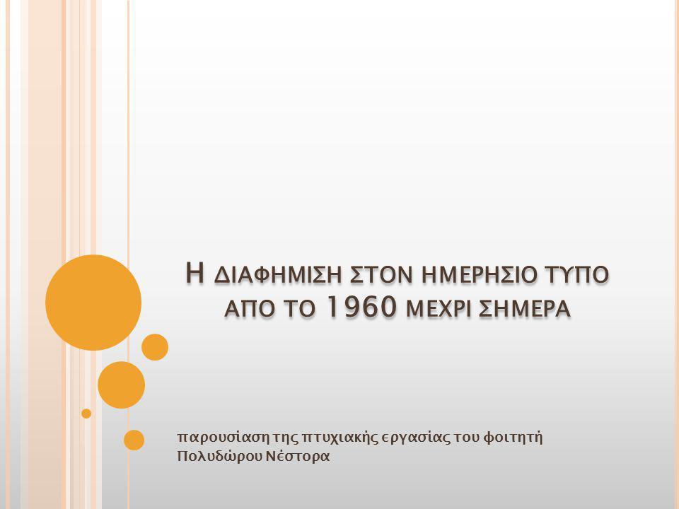 παρουσίαση της πτυχιακής εργασίας του φοιτητή Πολυδώρου Νέστορα Η ΔΙΑΦΗΜΙΣΗ ΣΤΟΝ ΗΜΕΡΗΣΙΟ ΤΥΠΟ ΑΠΟ ΤΟ 1960 ΜΕΧΡΙ ΣΗΜΕΡΑ
