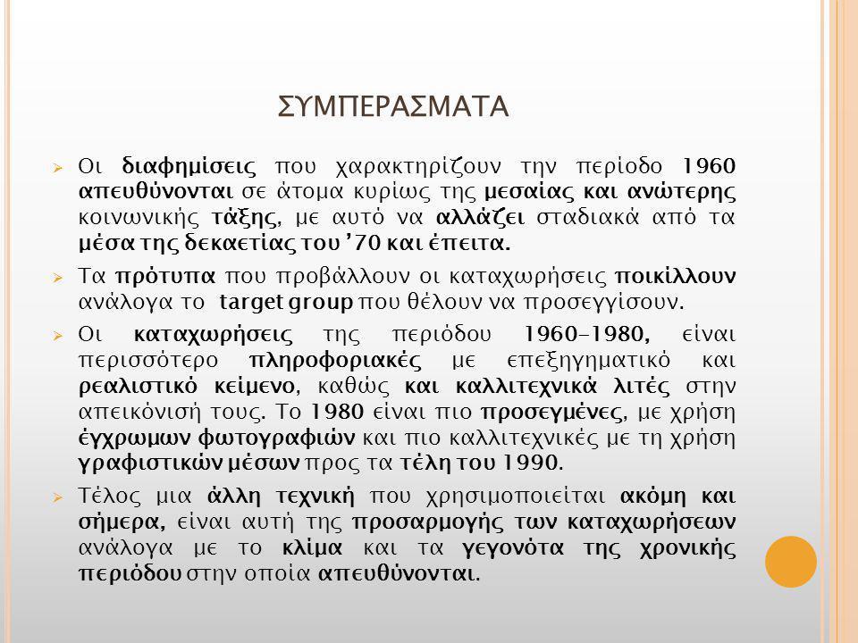 ΣΥΜΠΕΡΑΣΜΑΤΑ  Οι διαφημίσεις που χαρακτηρίζουν την περίοδο 1960 απευθύνονται σε άτομα κυρίως της μεσαίας και ανώτερης κοινωνικής τάξης, με αυτό να αλλάζει σταδιακά από τα μέσα της δεκαετίας του '70 και έπειτα.