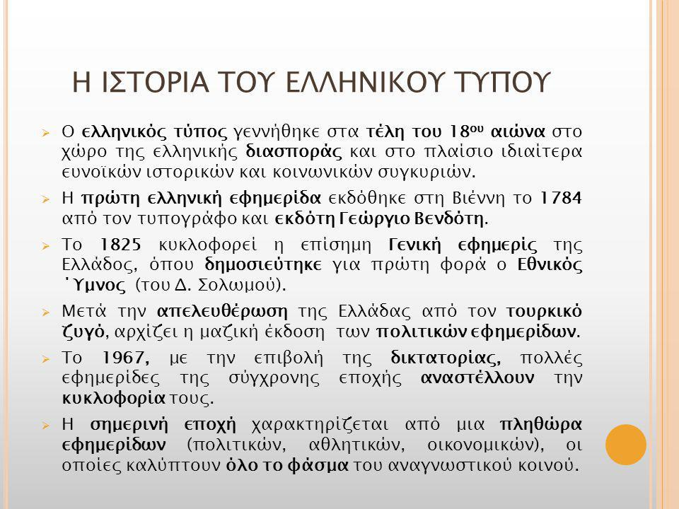 H ΙΣΤΟΡΙΑ ΤΟΥ ΕΛΛΗΝΙΚΟΥ ΤΥΠΟΥ  Ο ελληνικός τύπος γεννήθηκε στα τέλη του 18 ου αιώνα στο χώρο της ελληνικής διασποράς και στο πλαίσιο ιδιαίτερα ευνοϊκών ιστορικών και κοινωνικών συγκυριών.