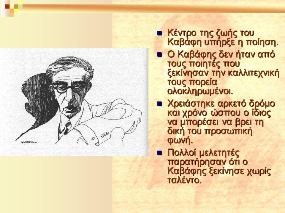  Κέντρο της ζωής του Καβάφη υπήρξε η ποίηση.  Ο Καβάφης δεν ήταν από τους ποιητές που ξεκίνησαν την καλλιτεχνική τους πορεία ολοκληρωμένοι.  Χρειάσ