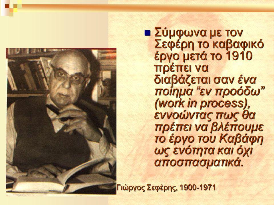 """Γιώργος Σεφέρης, 1900-1971  Σύμφωνα με τον Σεφέρη το καβαφικό έργο μετά το 1910 πρέπει να διαβάζεται σαν ένα ποίημα """"εν προόδω"""" (work in process), εν"""