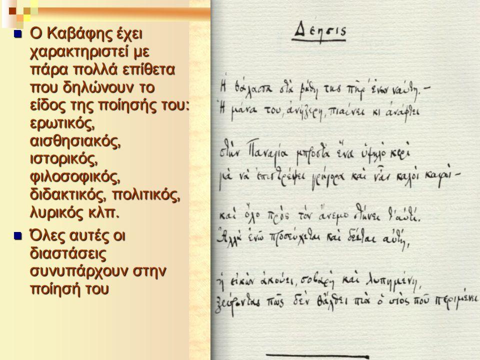  Ο Καβάφης έχει χαρακτηριστεί με πάρα πολλά επίθετα που δηλώνουν το είδος της ποίησής του: ερωτικός, αισθησιακός, ιστορικός, φιλοσοφικός, διδακτικός,