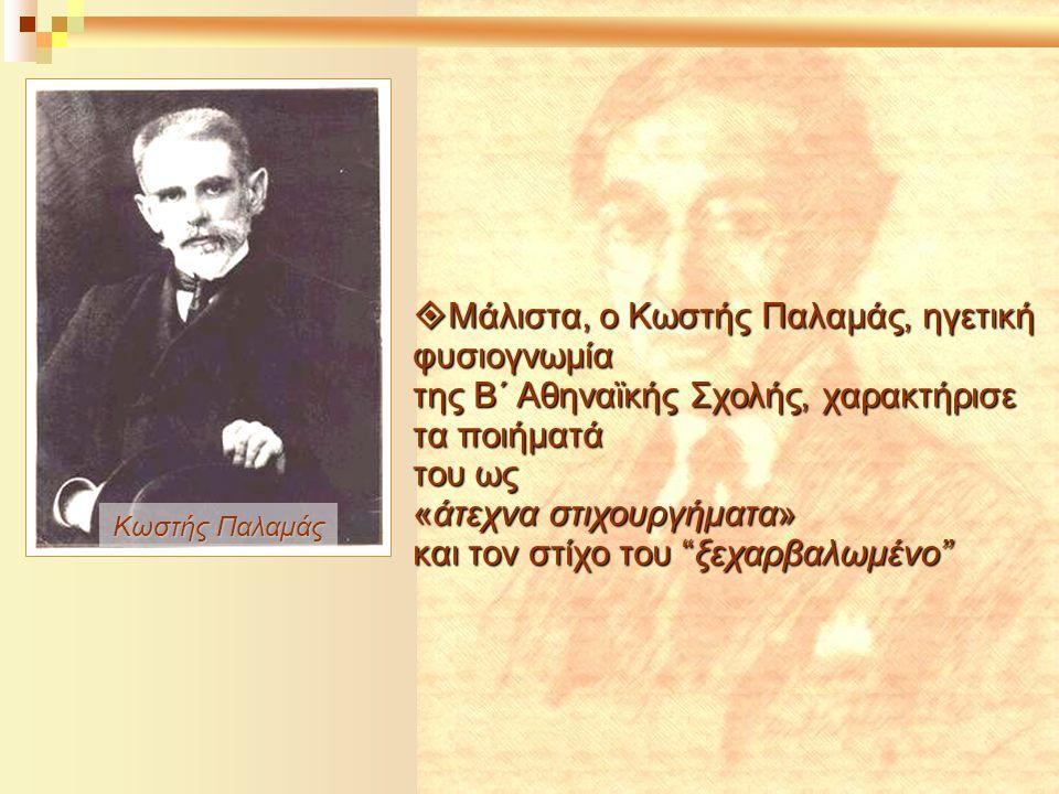 Κωστής Παλαμάς  Μάλιστα, ο Κωστής Παλαμάς, ηγετική φυσιογνωμία της Β΄ Αθηναϊκής Σχολής, χαρακτήρισε τα ποιήματά του ως «άτεχνα στιχουργήματα» και τον