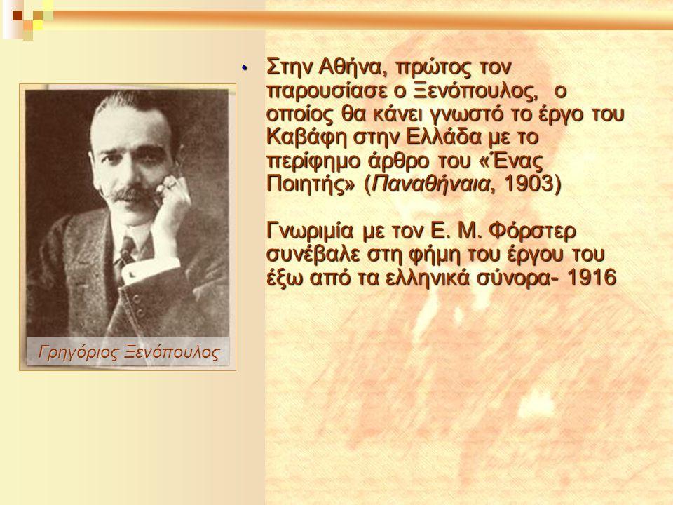 Γρηγόριος Ξενόπουλος • Στην Αθήνα, πρώτος τον παρουσίασε ο Ξενόπουλος, ο οποίος θα κάνει γνωστό το έργο του Καβάφη στην Ελλάδα με το περίφημο άρθρο το