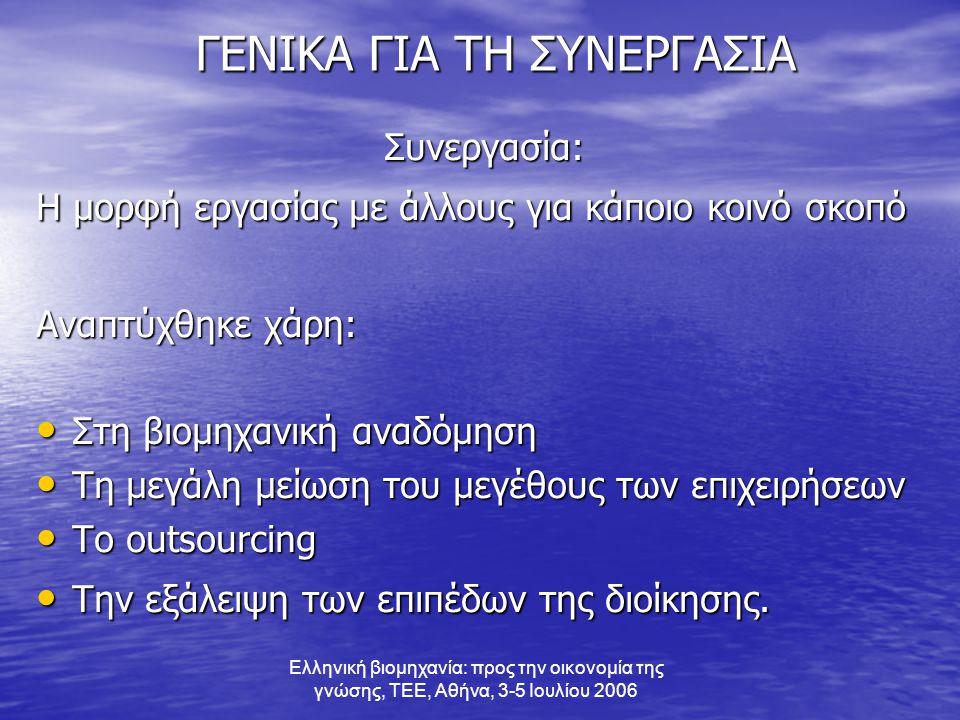 Ελληνική βιομηχανία: προς την οικονομία της γνώσης, ΤΕΕ, Αθήνα, 3-5 Ιουλίου 2006 ΓΕΝΙΚΑ ΓΙΑ ΤΗ ΣΥΝΕΡΓΑΣΙΑ ΓΕΝΙΚΑ ΓΙΑ ΤΗ ΣΥΝΕΡΓΑΣΙΑΣυνεργασία: Η μορφή εργασίας με άλλους για κάποιο κοινό σκοπό Αναπτύχθηκε χάρη: • Στη βιομηχανική αναδόμηση • Τη μεγάλη μείωση του μεγέθους των επιχειρήσεων • Το outsourcing • Την εξάλειψη των επιπέδων της διοίκησης.