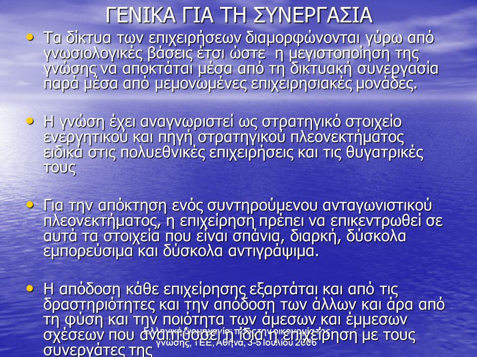 Ελληνική βιομηχανία: προς την οικονομία της γνώσης, ΤΕΕ, Αθήνα, 3-5 Ιουλίου 2006 ΓΕΝΙΚΑ ΓΙΑ ΤΗ ΣΥΝΕΡΓΑΣΙΑ • Τα δίκτυα των επιχειρήσεων διαμορφώνονται γύρω από γνωσιολογικές βάσεις έτσι ώστε η μεγιστοποίηση της γνώσης να αποκτάται μέσα από τη δικτυακή συνεργασία παρά μέσα από μεμονωμένες επιχειρησιακές μονάδες.