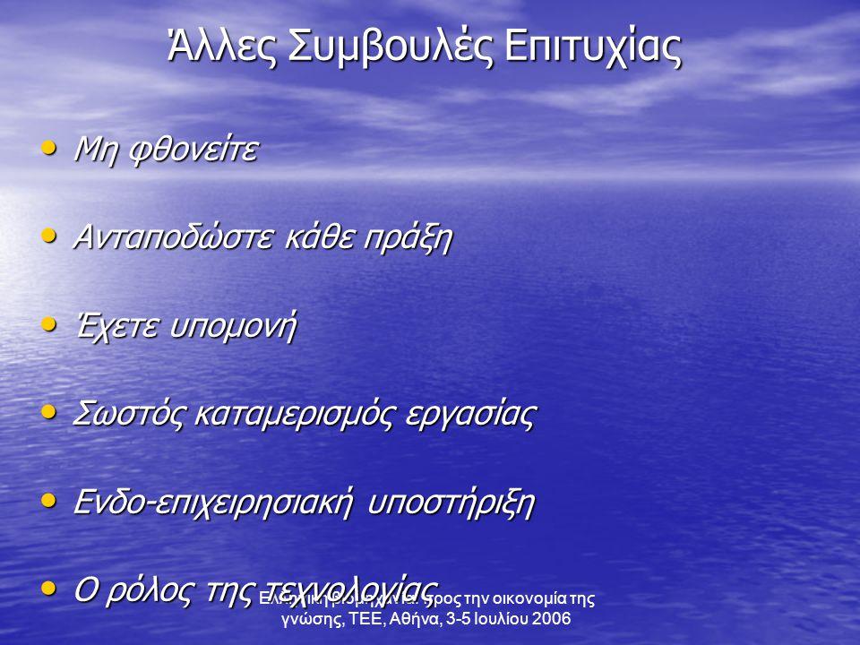 Ελληνική βιομηχανία: προς την οικονομία της γνώσης, ΤΕΕ, Αθήνα, 3-5 Ιουλίου 2006 Άλλες Συμβουλές Επιτυχίας • Μη φθονείτε • Ανταποδώστε κάθε πράξη • Έχετε υπομονή • Σωστός καταμερισμός εργασίας • Ενδο-επιχειρησιακή υποστήριξη • Ο ρόλος της τεχνολογίας