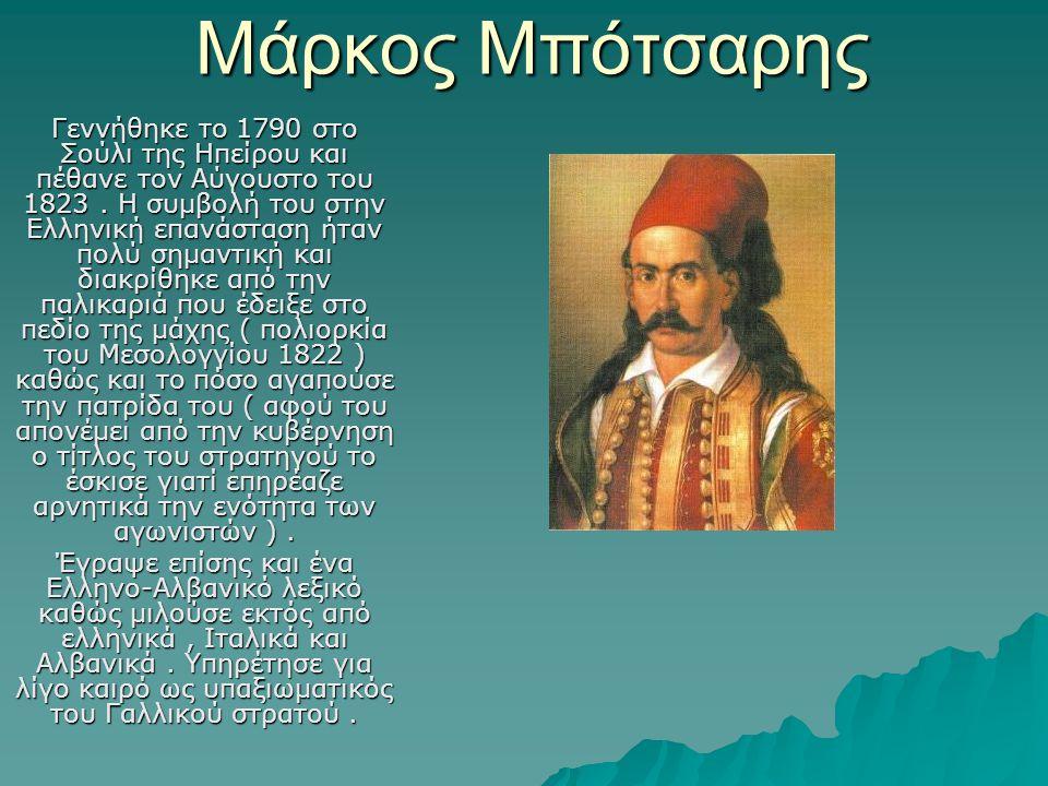 Μάρκος Μπότσαρης Γεννήθηκε το 1790 στο Σούλι της Ηπείρου και πέθανε τον Αύγουστο του 1823. Η συμβολή του στην Ελληνική επανάσταση ήταν πολύ σημαντική