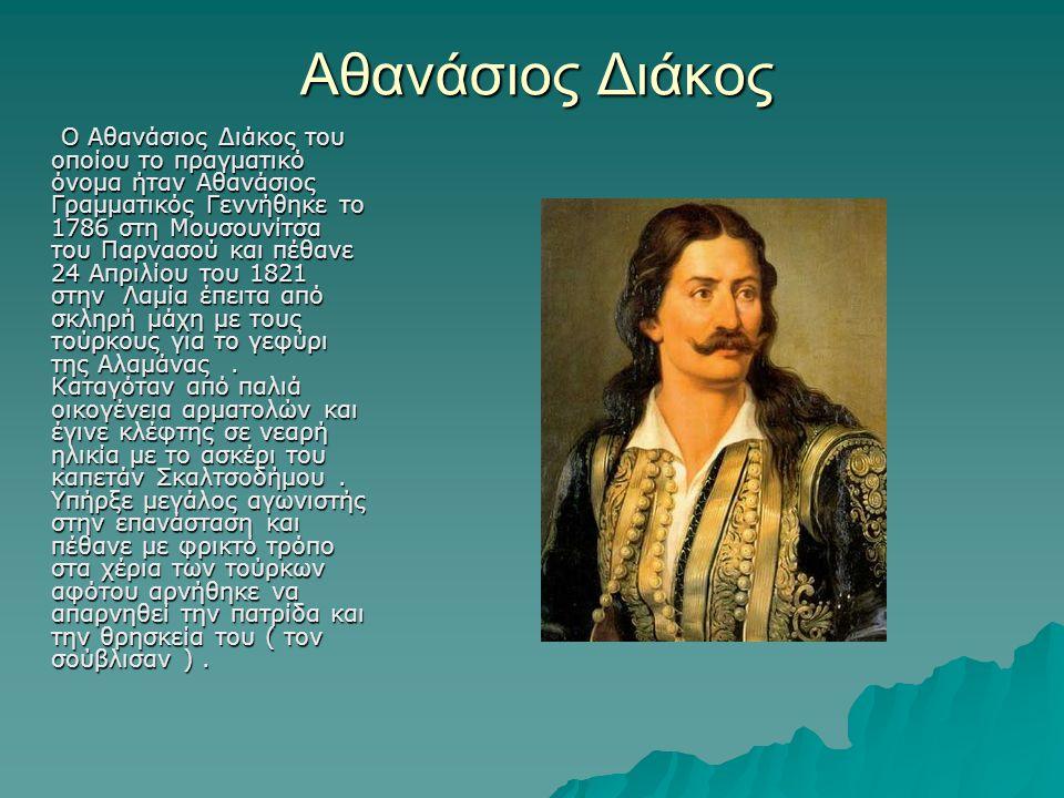 Αθανάσιος Διάκος Ο Αθανάσιος Διάκος του οποίου το πραγματικό όνομα ήταν Αθανάσιος Γραμματικός Γεννήθηκε το 1786 στη Μουσουνίτσα του Παρνασού και πέθανε 24 Απριλίου του 1821 στην Λαμία έπειτα από σκληρή μάχη με τους τούρκους για το γεφύρι της Αλαμάνας.