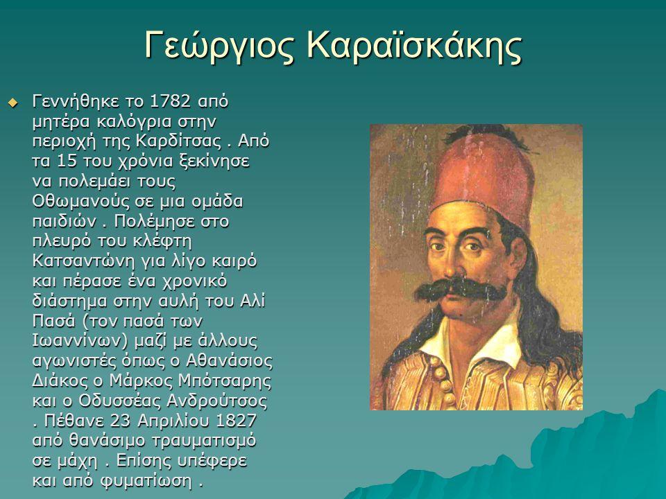 Γεώργιος Καραϊσκάκης  Γεννήθηκε το 1782 από μητέρα καλόγρια στην περιοχή της Καρδίτσας. Από τα 15 του χρόνια ξεκίνησε να πολεμάει τους Οθωμανούς σε μ