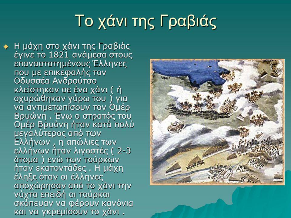 Το χάνι της Γραβιάς  Η μάχη στο χάνι της Γραβιάς έγινε το 1821 ανάμεσα στους επαναστατημένους Έλληνες που με επικεφαλής τον Οδυσσέα Ανδρούτσο κλείστηκαν σε ένα χάνι ( ή οχυρώθηκαν γύρω του ) για να αντιμετωπίσουν τον Ομέρ Βρυώνη.
