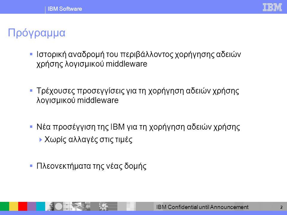 IBM Software IBM Confidential until Announcement 13 Η χορήγηση αδειών χρήσης βάσει μονάδων αξίας (Processor Value Unit Licensing) χρησιμοποιεί έναν απλό συντελεστή μετατροπής Τρέχουσες άδειες χρήσης ανά επεξεργαστή (Per Processor Entitlements) x 100 = Δικαιώματα επί μονάδων αξίας ανά επεξεργαστή (Processor Value Unit Entitlements) με τη νέα δομή Δικαιώματα επί μονάδων αξίας ανά επεξεργαστή (Value Unit Entitlements per Processor) με τη νέα δομή Δικαιώματα ανά επεξεργαστή (Entitlements per Processor) με την «παλιά» δομή Τύπος τσιπ (Chip Type) Συντελεστής μετατροπής Μονού πυρήνα (single-core) (όλα τα τσιπ) 1,00x 100100 RISC διπλού πυρήνα (dual-core) 1,00x 100100 x86 διπλού πυρήνα (dual-core) 0,50x 10050 RISC Sun T1 οκτώ πυρήνων (octi-core) 0,30x 10030
