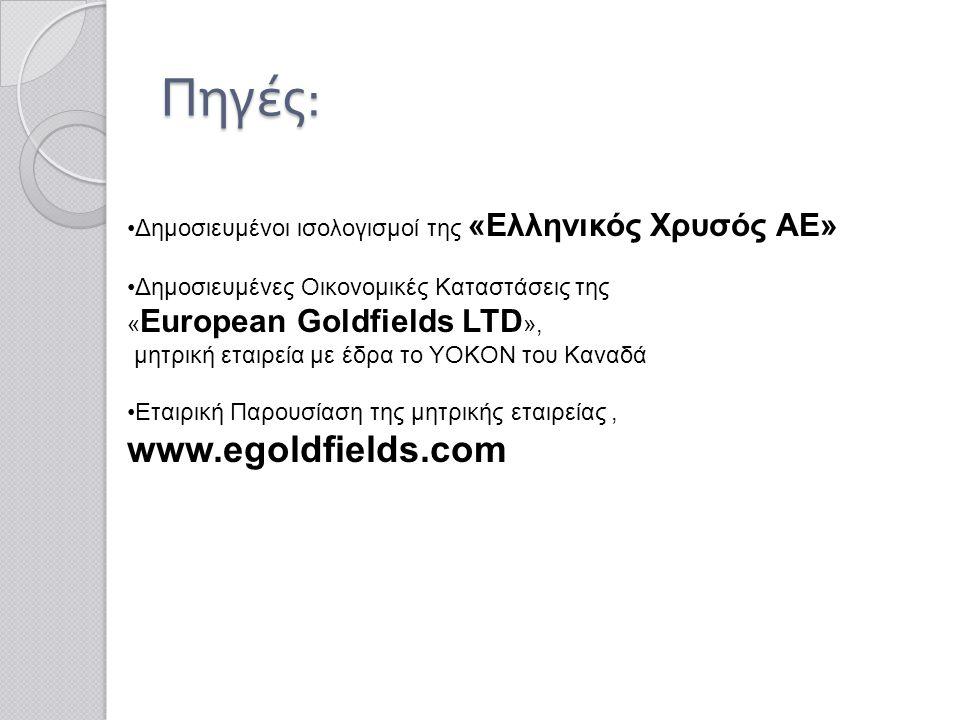 Πηγές : •Δημοσιευμένοι ισολογισμοί της «Ελληνικός Χρυσός ΑΕ» •Δημοσιευμένες Οικονομικές Καταστάσεις της « European Goldfields LTD », μητρική εταιρεία με έδρα το YOKON του Καναδά •Εταιρική Παρουσίαση της μητρικής εταιρείας, www.egoldfields.com