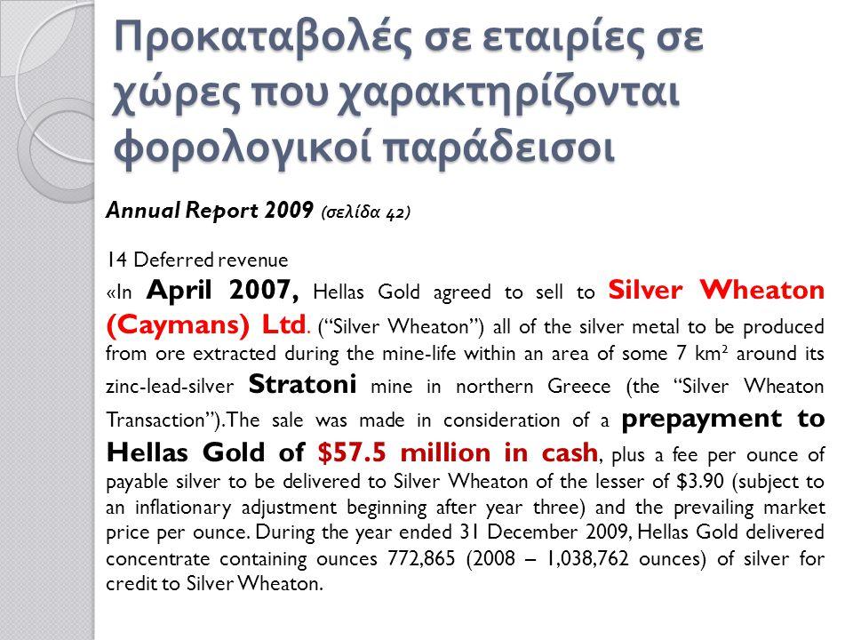 Προκαταβολές σε εταιρίες σε χώρες που χαρακτηρίζονται φορολογικοί παράδεισοι Annual Report 2009 (σελίδα 42) 14 Deferred revenue « In April 2007, Hellas Gold agreed to sell to Silver Wheaton (Caymans) Ltd.