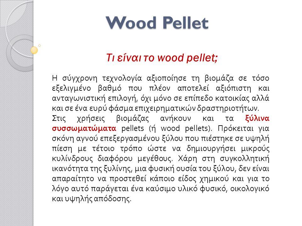 Wood Pellet Τι είναι το wood pellet; Η σύγχρονη τεχνολογία αξιοποίησε τη βιομάζα σε τόσο εξελιγμένο βαθμό που πλέον αποτελεί αξιόπιστη και ανταγωνιστική επιλογή, όχι μόνο σε επίπεδο κατοικίας αλλά και σε ένα ευρύ φάσμα επιχειρηματικών δραστηριοτήτων.
