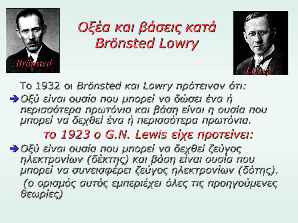 Οξέα και βάσεις κατά Brönsted Lowry To 1932 οι Brönsted και Lowry πρότειναν ότι: ΟΟΟΟξύ είναι ουσία που μπορεί να δώσει ένα ή περισσότερα πρωτόνια
