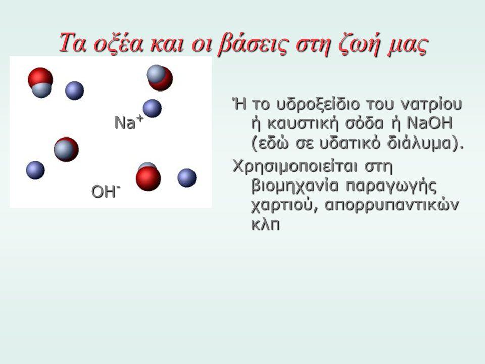 Τα οξέα και οι βάσεις στη ζωή μας Ή το υδροξείδιο του νατρίου ή καυστική σόδα ή NaOH (εδώ σε υδατικό διάλυμα). Χρησιμοποιείται στη βιομηχανία παραγωγή