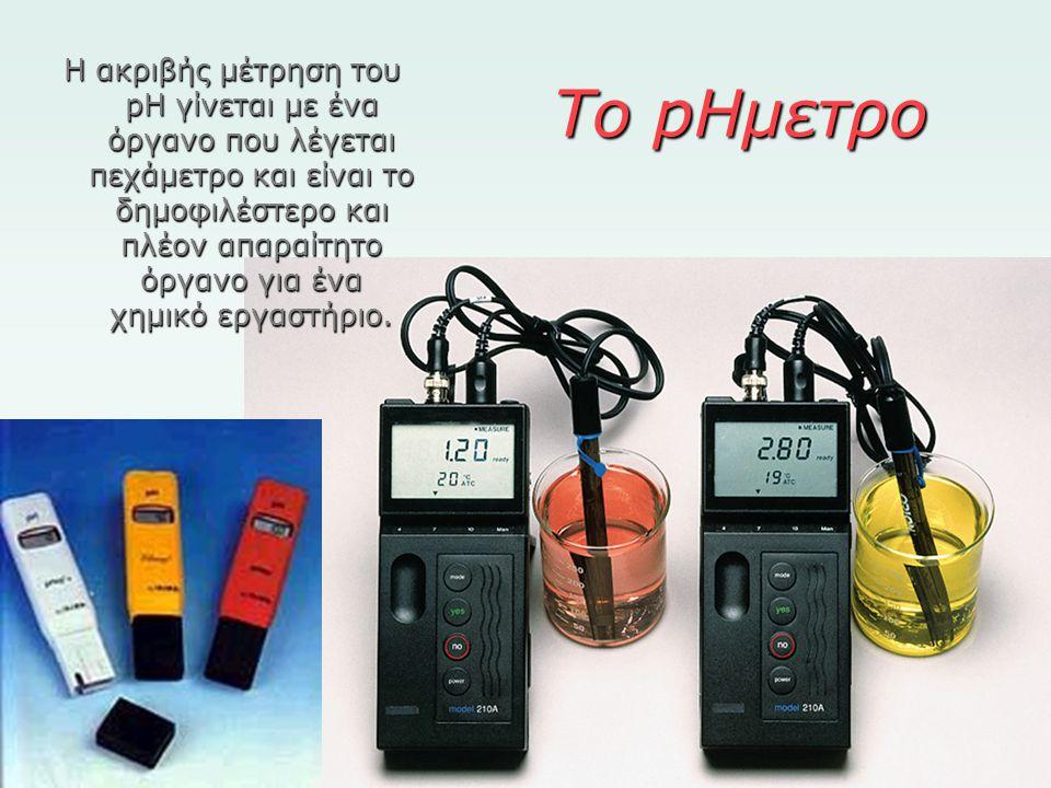 Το pHμετρο Η ακριβής μέτρηση του pH γίνεται με ένα όργανο που λέγεται πεχάμετρο και είναι το δημοφιλέστερο και πλέον απαραίτητο όργανο για ένα χημικό