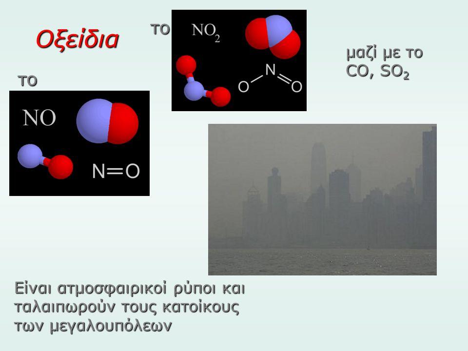 Οξείδια μαζί με το CO, SO 2 το το Είναι ατμοσφαιρικοί ρύποι και ταλαιπωρούν τους κατοίκους των μεγαλουπόλεων