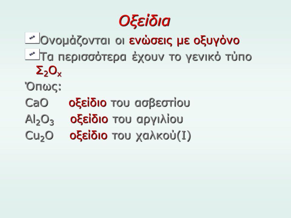 Οξείδια Ονομάζονται οι ενώσεις με οξυγόνο Τα περισσότερα έχουν το γενικό τύπο Σ 2 Ο x Όπως: CaO οξείδιο του ασβεστίου Al 2 O 3 οξείδιο του αργιλίου Cu