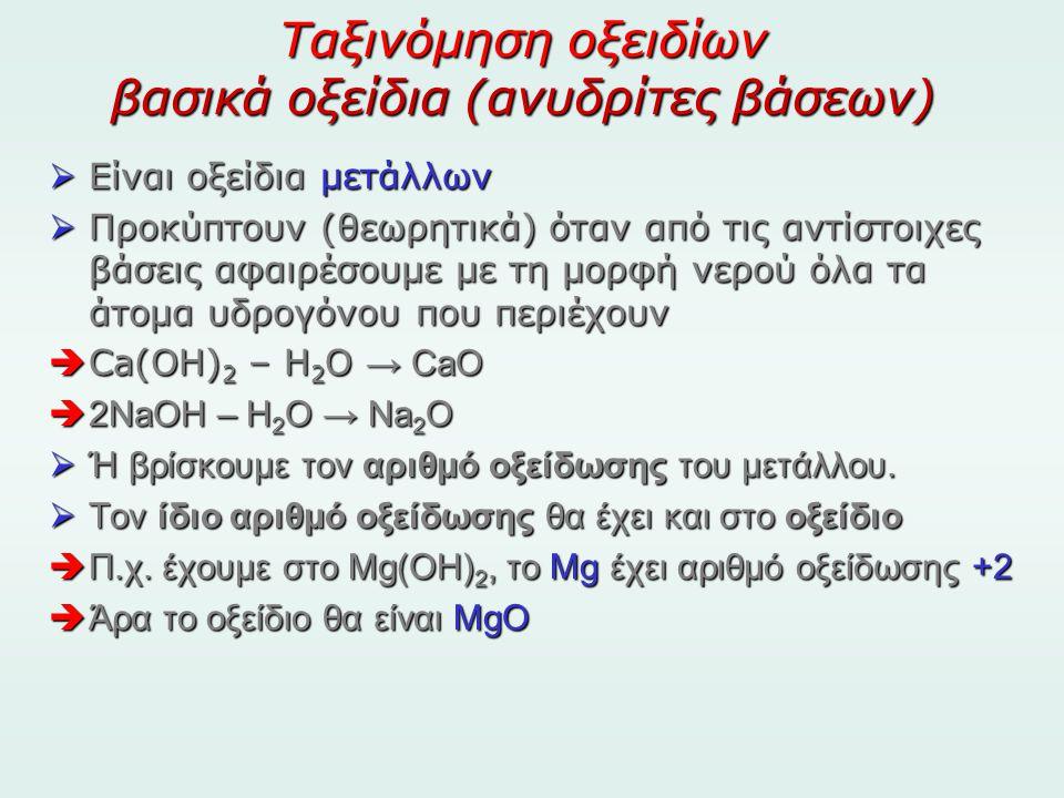 Ταξινόμηση οξειδίων βασικά οξείδια (ανυδρίτες βάσεων)  Είναι οξείδια μετάλλων  Προκύπτουν (θεωρητικά) όταν από τις αντίστοιχες βάσεις αφαιρέσουμε με