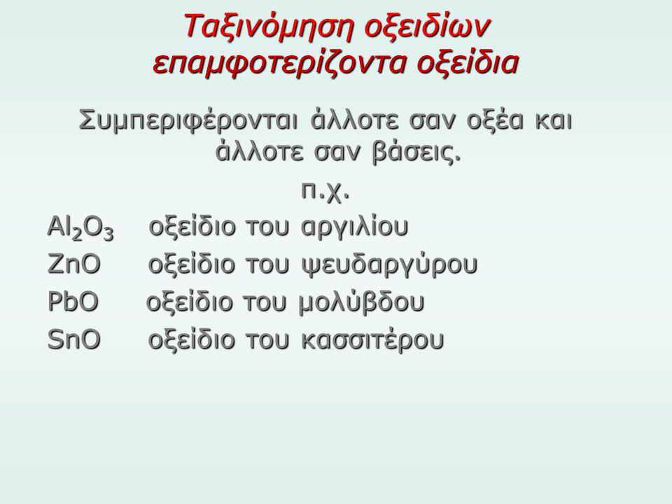 Ταξινόμηση οξειδίων επαμφοτερίζοντα οξείδια Συμπεριφέρονται άλλοτε σαν οξέα και άλλοτε σαν βάσεις. π.χ. Al 2 O 3 οξείδιο του αργιλίου ZnO οξείδιο του