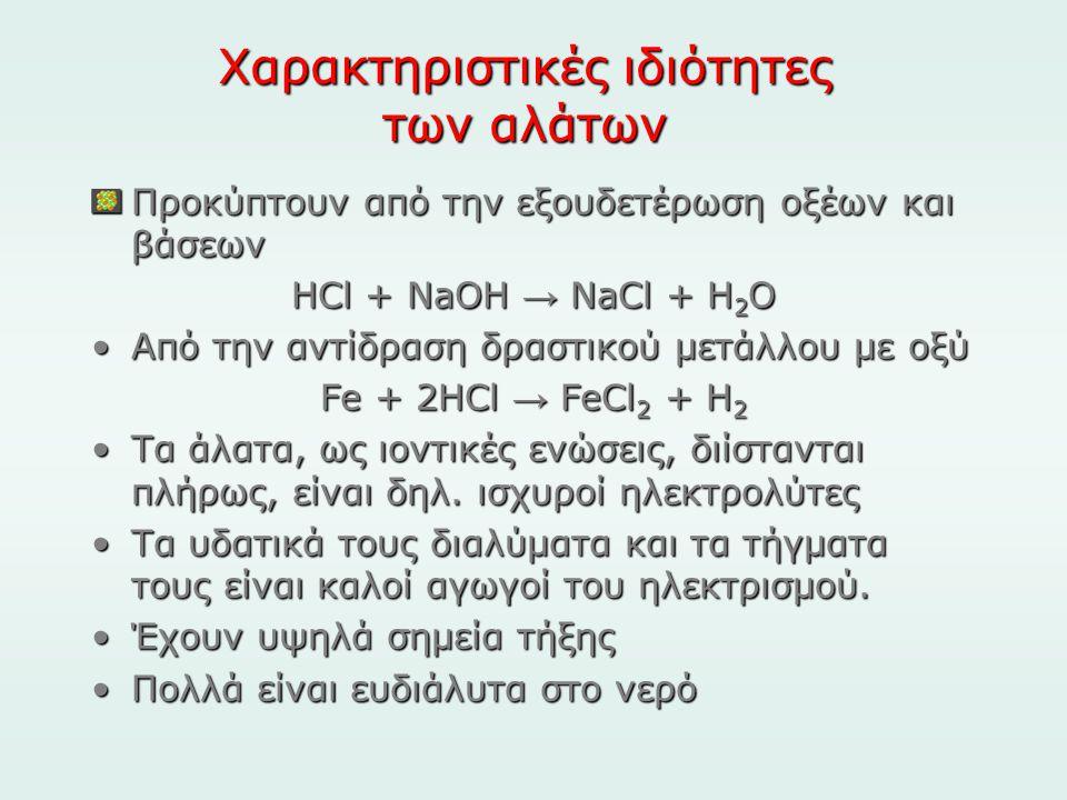 Χαρακτηριστικές ιδιότητες των αλάτων Προκύπτουν από την εξουδετέρωση οξέων και βάσεων HCl + NaOH → NaCl + H 2 O •Από την αντίδραση δραστικού μετάλλου