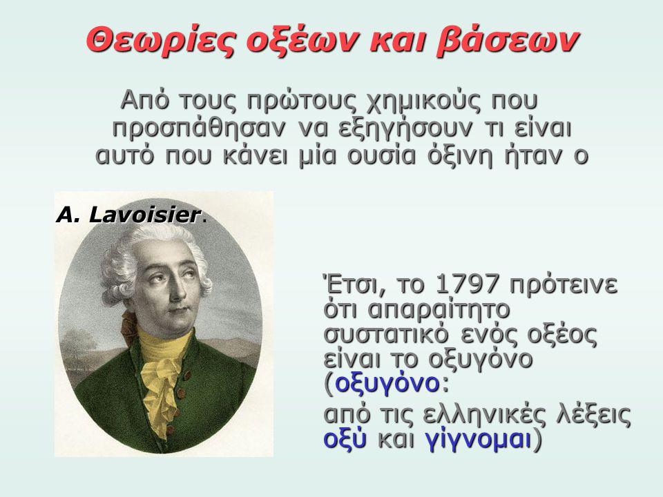Θεωρίες οξέων και βάσεων Από τους πρώτους χημικούς που προσπάθησαν να εξηγήσουν τι είναι αυτό που κάνει μία ουσία όξινη ήταν ο A. Lavoisier A. Lavoisi