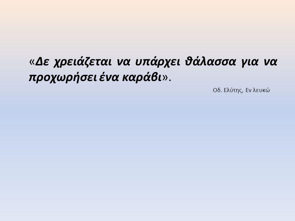 «Δε χρειάζεται να υπάρχει θάλασσα για να προχωρήσει ένα καράβι». Οδ. Ελύτης, Εν λευκώ