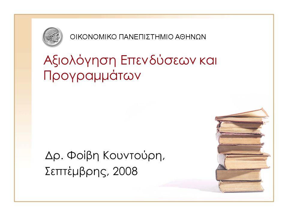 Αξιολόγηση Επενδύσεων και Προγραμμάτων Δρ. Φοίβη Κουντούρη, Σεπτέμβρης, 2008 ΟΙΚΟΝΟΜΙΚΟ ΠΑΝΕΠΙΣΤΗΜΙΟ ΑΘΗΝΩΝ