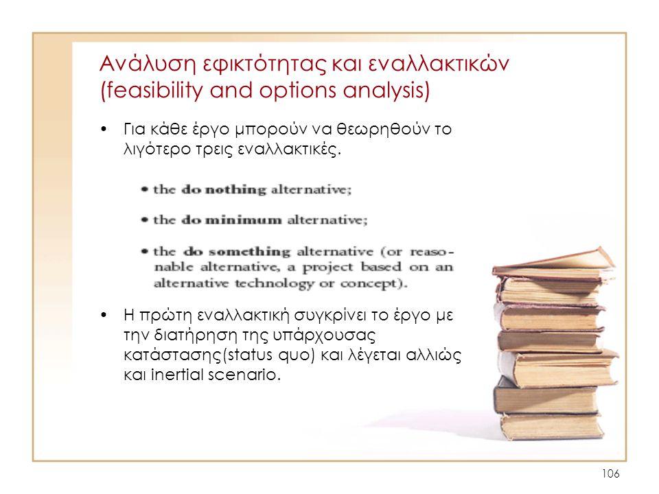 106 Ανάλυση εφικτότητας και εναλλακτικών (feasibility and options analysis) •Για κάθε έργο μπορούν να θεωρηθούν το λιγότερο τρεις εναλλακτικές. •Η πρώ