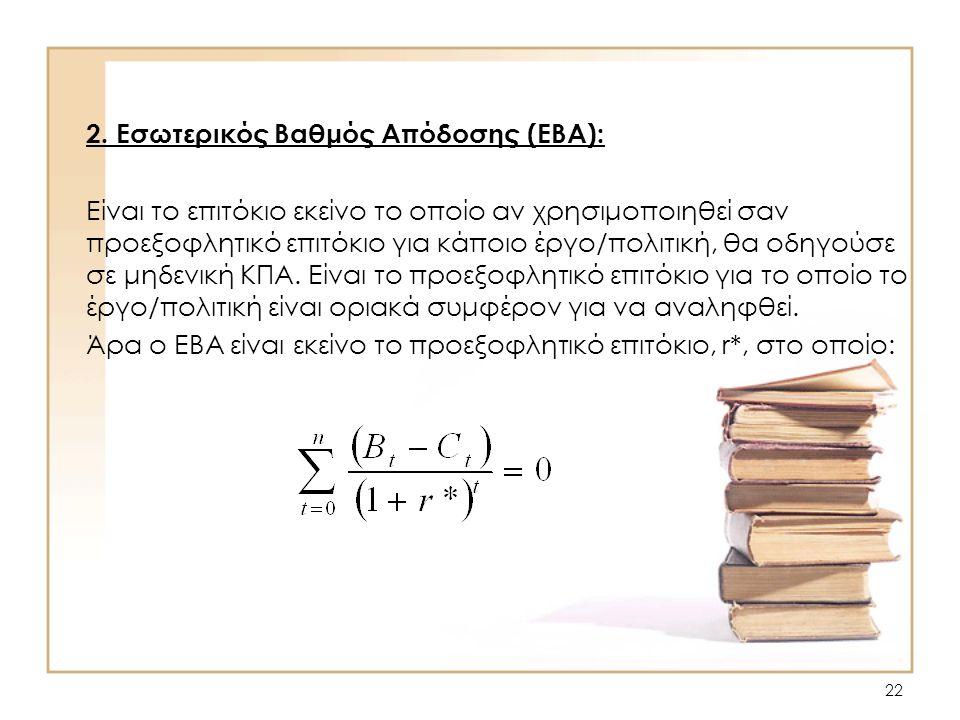 22 2. Εσωτερικός Βαθμός Απόδοσης (ΕΒΑ): Είναι το επιτόκιο εκείνο το οποίο αν χρησιμοποιηθεί σαν προεξοφλητικό επιτόκιο για κάποιο έργο/πολιτική, θα οδ