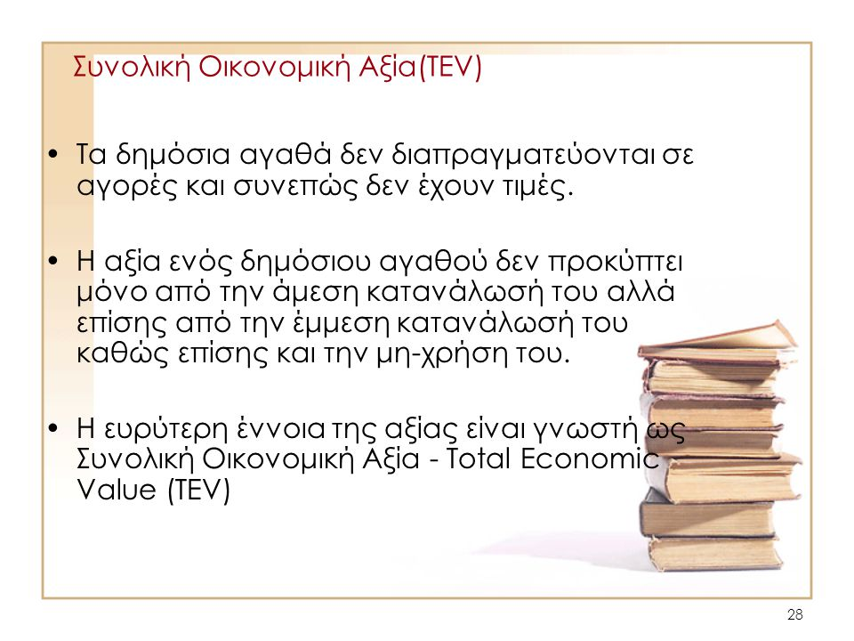 28 Συνολική Οικονομική Αξία(TEV) •Τα δημόσια αγαθά δεν διαπραγματεύονται σε αγορές και συνεπώς δεν έχουν τιμές. •Η αξία ενός δημόσιου αγαθού δεν προκύ