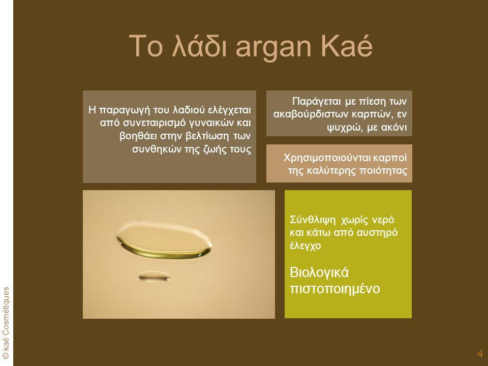 © kaé Cosmétiques 4 Το λάδι argan Kaé Χρησιμοποιούνται καρποί της καλύτερης ποιότητας Παράγεται με πίεση των ακαβούρδιστων καρπών, εν ψυχρώ, με ακόνι Σύνθλιψη χωρίς νερό και κάτω από αυστηρό έλεγχο Βιολογικά πιστοποιημένο Η παραγωγή του λαδιού ελέγχεται από συνεταιρισμό γυναικών και βοηθάει στην βελτίωση των συνθηκών της ζωής τους