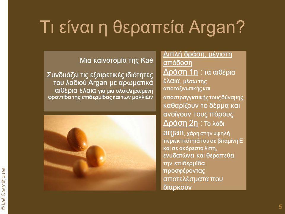 © kaé Cosmétiques 5 Διπλή δράση, μέγιστη απόδοση Δράση 1η : τα αιθέρια έλαια, μέσω της αποτοξινωτικής και αποστραγγιστικής τους δύναμης καθαρίζουν το δέρμα και ανοίγουν τους πόρους Δράση 2η : Το λάδι argan, χάρη στην υψηλή περιεκτικότητά του σε βιταμίνη Ε και σε ακόρεστα λίπη, ενυδατώνει και θεραπεύει την επιδερμίδα προσφέροντας αποτελέσματα που διαρκούν Μια καινοτομία της Kaé Συνδυάζει τις εξαιρετικές ιδιότητες του λαδιού Argan με αρωματικά αιθέρια έλαια για μια ολοκληρωμένη φροντίδα της επιδερμίδας και των μαλλιών Τι είναι η θεραπεία Argan?