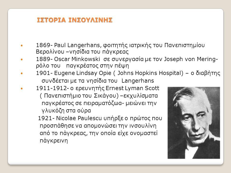 ΙΣΤΟΡΙΑ ΙΝΣΟΥΛΙΝΗΣ  1869- Paul Langerhans, φοιτητής ιατρικής του Πανεπιστημίου Βερολίνου –νησίδια του πάγκρεας  1889- Oscar Minkowski σε συνεργασία με τον Joseph von Mering- ρόλο του παγκρέατος στην πέψη  1901- Eugene Lindsay Opie ( Johns Hopkins Hospital) – ο διαβήτης συνδέεται με τα νησίδια του Langerhans  1911-1912- ο ερευνητής Ernest Lyman Scott ( Πανεπιστήμιο του Σικάγου) –εκχυλίσματα παγκρέατος σε πειραματόζωα- μειώνει την γλυκόζη στα ούρα 1921- Nicolae Paulescu υπήρξε ο πρώτος που προσπάθησε να απομονώσει την ινσουλίνη από το πάγκρεας, την οποία είχε ονομαστεί πάγκρεινη