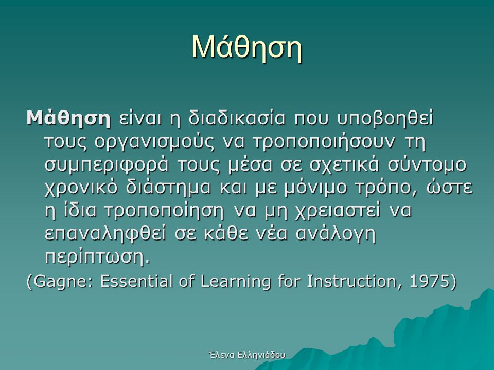 Έλενα Ελληνιάδου Μάθηση Μάθηση είναι η διαδικασία που υποβοηθεί τους οργανισμούς να τροποποιήσουν τη συμπεριφορά τους μέσα σε σχετικά σύντομο χρονικό διάστημα και με μόνιμο τρόπο, ώστε η ίδια τροποποίηση να μη χρειαστεί να επαναληφθεί σε κάθε νέα ανάλογη περίπτωση.
