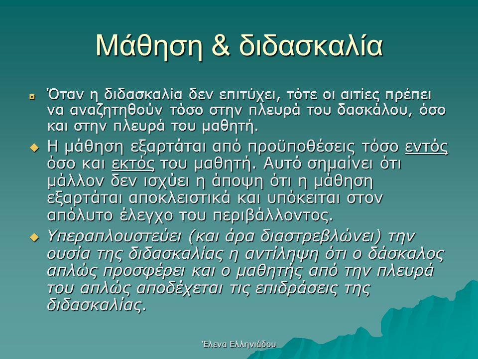 Έλενα Ελληνιάδου Μάθηση & διδασκαλία  Η μάθηση είναι συνδεδεμένη με το σχολείο χώρος αλληλεπίδρασης όπου μέσω διδασκαλίας διενεργείται η μάθηση  Η μ