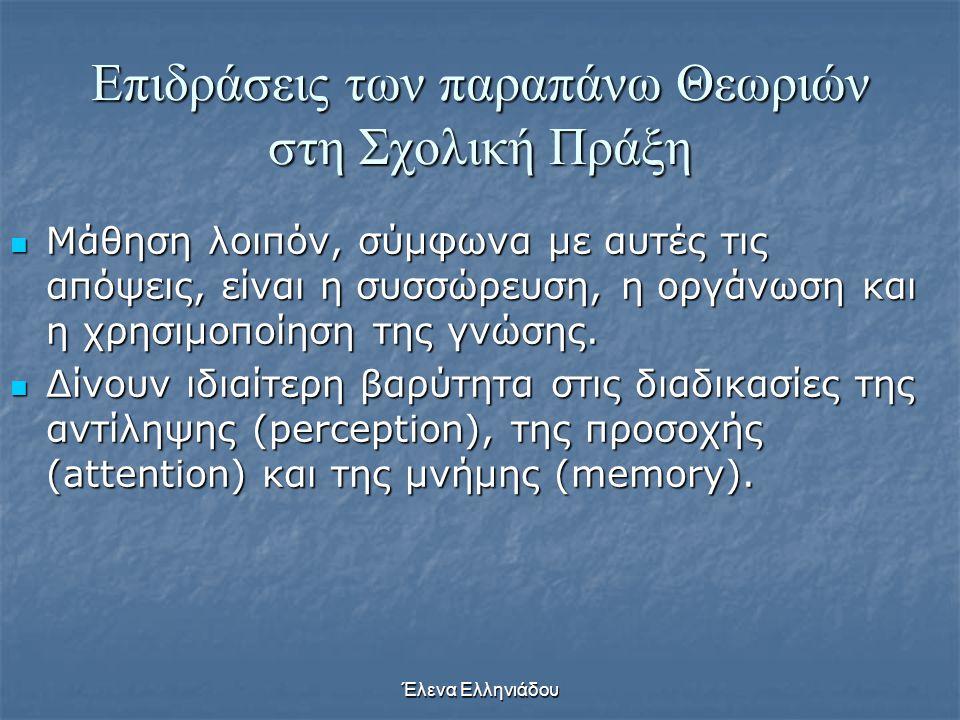 Έλενα Ελληνιάδου Επιδράσεις των παραπάνω Θεωριών στη Σχολική Πράξη  Οι θεωρητικοί της γνωστικής σχολής και της σχολής της επεξεργασίας των πληροφοριώ