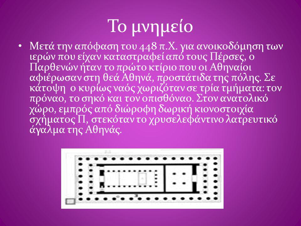 Το μνημείο • Μετά την απόφαση του 448 π.Χ. για ανοικοδόμηση των ιερών που είχαν καταστραφεί από τους Πέρσες, ο Παρθενών ήταν το πρώτο κτίριο που οι Αθ