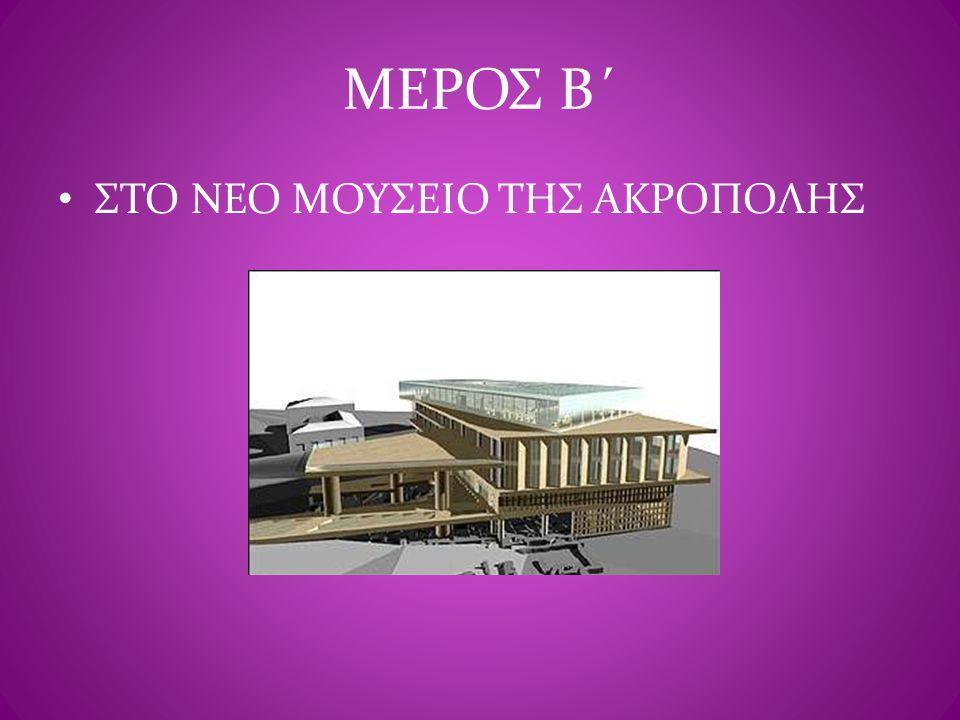 ΜΕΡΟΣ Β΄ • ΣΤΟ ΝΕΟ ΜΟΥΣΕΙΟ ΤΗΣ ΑΚΡΟΠΟΛΗΣ