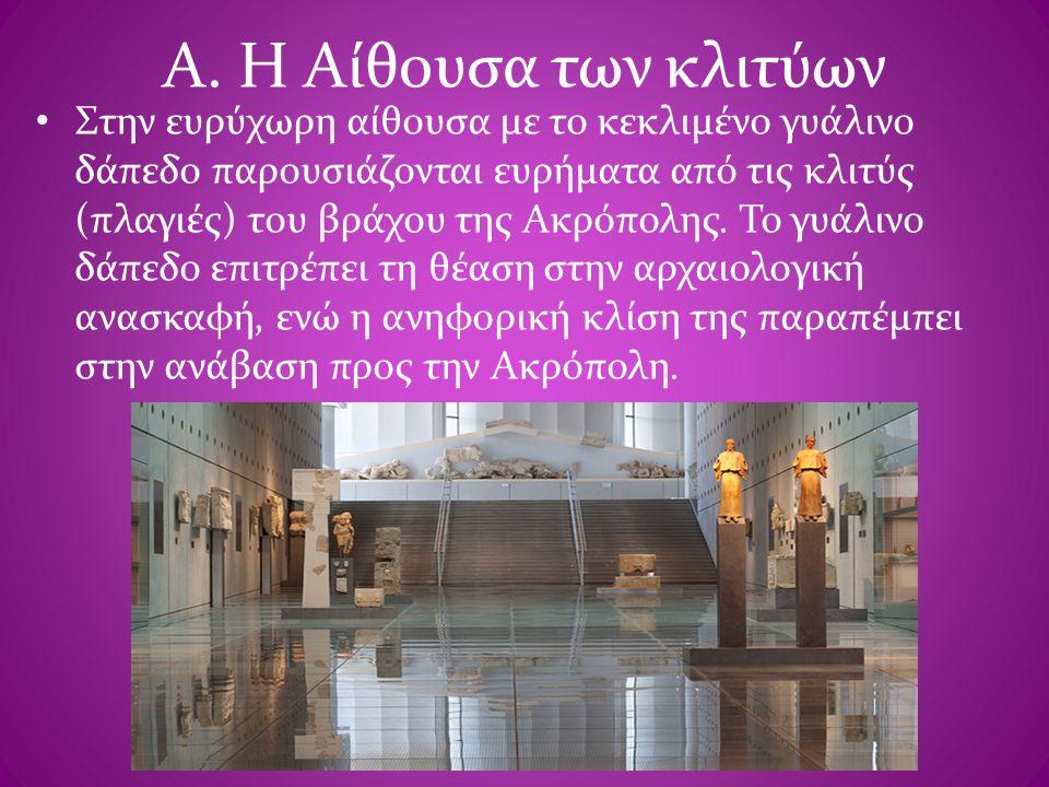 Α. Η Αίθουσα των κλιτύων • Στην ευρύχωρη αίθουσα με το κεκλιμένο γυάλινο δάπεδο παρουσιάζονται ευρήματα από τις κλιτύς (πλαγιές) του βράχου της Ακρόπο