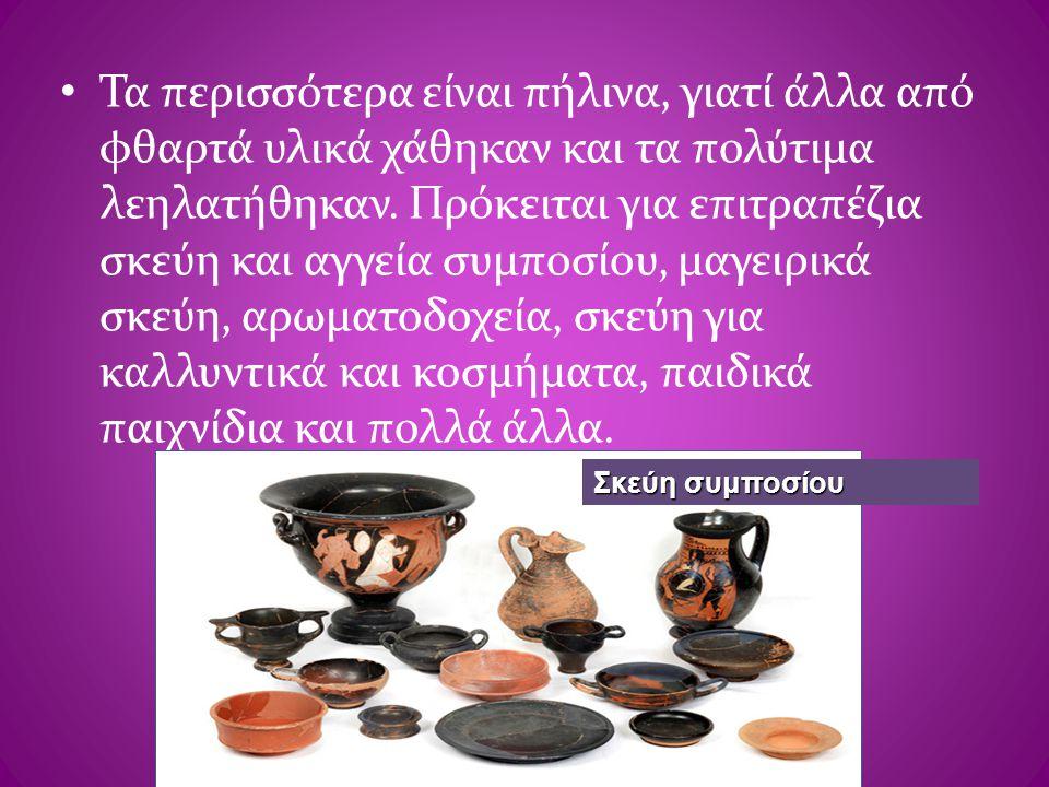 • Τα περισσότερα είναι πήλινα, γιατί άλλα από φθαρτά υλικά χάθηκαν και τα πολύτιμα λεηλατήθηκαν. Πρόκειται για επιτραπέζια σκεύη και αγγεία συμποσίου,