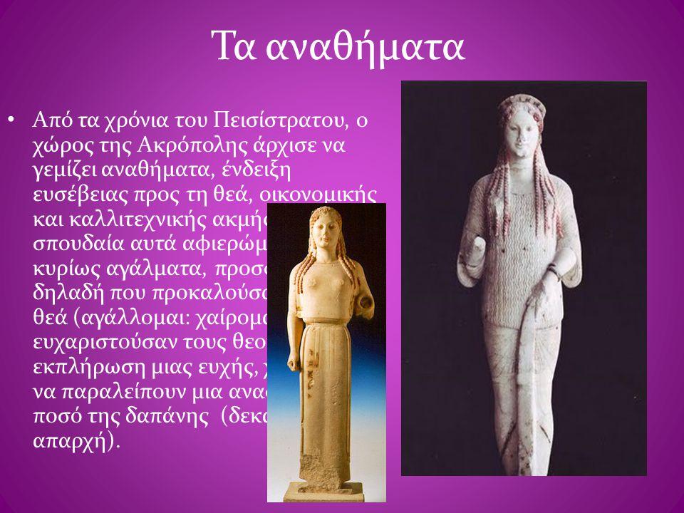 Τα αναθήματα • Από τα χρόνια του Πεισίστρατου, ο χώρος της Ακρόπολης άρχισε να γεμίζει αναθήματα, ένδειξη ευσέβειας προς τη θεά, οικονομικής και καλλι