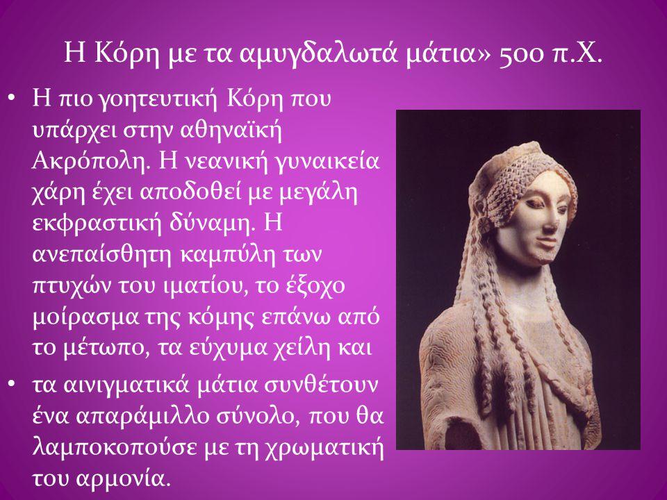 Η Κόρη με τα αμυγδαλωτά μάτια» 500 π.Χ. • Η πιο γοητευτική Κόρη που υπάρχει στην αθηναϊκή Ακρόπολη. Η νεανική γυναικεία χάρη έχει αποδοθεί με μεγάλη ε