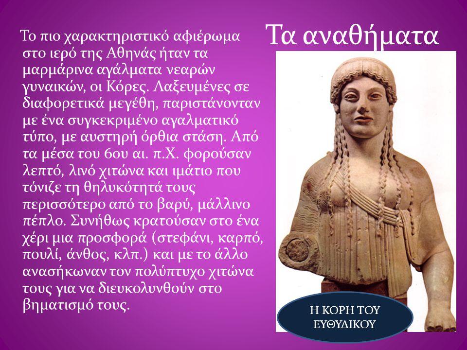 Τα αναθήματα Το πιο χαρακτηριστικό αφιέρωμα στο ιερό της Αθηνάς ήταν τα μαρμάρινα αγάλματα νεαρών γυναικών, οι Κόρες. Λαξευμένες σε διαφορετικά μεγέθη