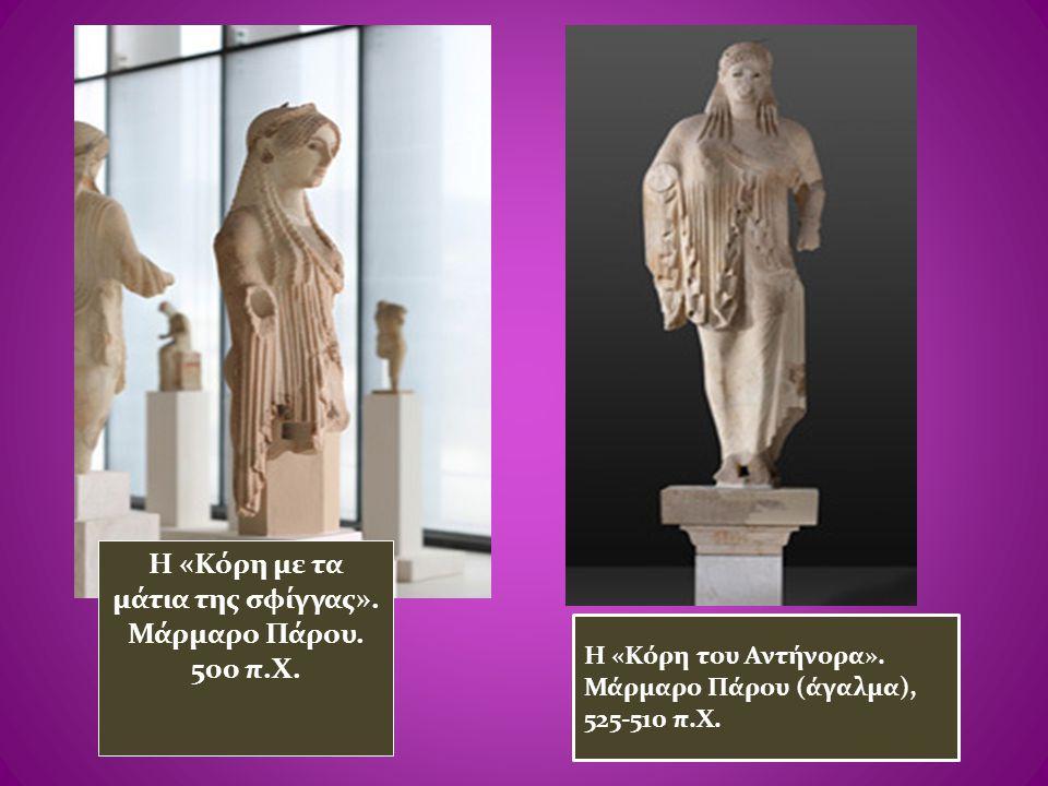 Η «Κόρη με τα μάτια της σφίγγας». Μάρμαρο Πάρου. 500 π.Χ. Η «Κόρη του Αντήνορα». Μάρμαρο Πάρου (άγαλμα), 525-510 π.Χ.