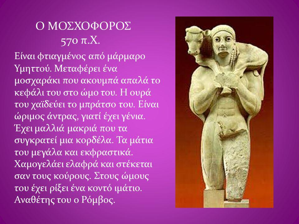 Ο ΜΟΣΧΟΦΟΡΟΣ 570 π.Χ. Είναι φτιαγμένος από μάρμαρο Υμηττού. Μεταφέρει ένα μοσχαράκι που ακουμπά απαλά το κεφάλι του στο ώμο του. Η ουρά του χαϊδεύει τ