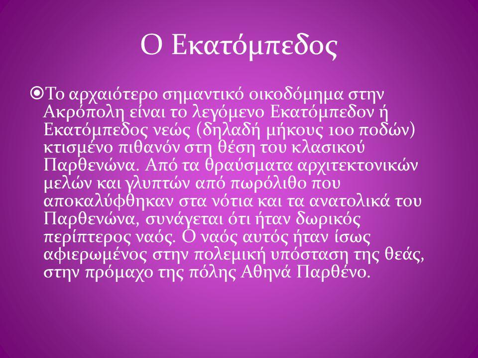 Ο Εκατόμπεδος  Το αρχαιότερο σημαντικό οικοδόμημα στην Ακρόπολη είναι το λεγόμενο Εκατόμπεδον ή Εκατόμπεδος νεώς (δηλαδή μήκους 100 ποδών) κτισμένο π